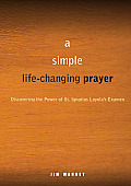 Simple Life Changing Prayer Discovering the Power of St Ignatius Loyolas Examen