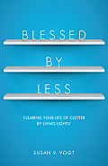 Blessed by Less A Spiritual Approach to Clearing Your Life of Clutter