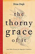 Thorny Grace of It & Other Essays for Imperfect Catholics