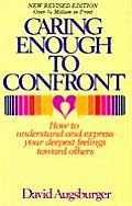 Caring Enough to Confront: How to Understand and Express Your Deeprst Feelings Towards Others