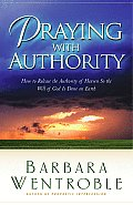Praying with Authority How to Release Gods Authority in Order for His Will to Be Done on Earth
