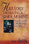 Help Lord Im Having a Senior Moment Notes to God on Growing Older