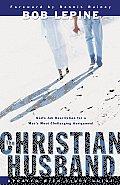 Christian Husband Gods Job Description for a Mans Most Challenging Assignment