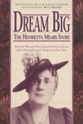 Dream Big: The Henrietta Mears Story: Meet the Woman Who Shaped the Lives of Some of the Most Influential Christians of Our Time