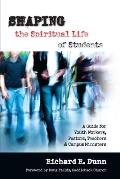 Shaping the Spiritual Life of Students A Guide for Youth Workers Teachers Pastors & Campus Ministers