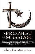 The Prophet & the Messiah: An Arab Christian's Perspective on Islam & Christianity