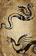 Christ Among the Dragons Finding Our Way Through Cultural Challenges