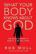 What Your Body Knows About God How We Are Designed To Connect Serve & Thrive