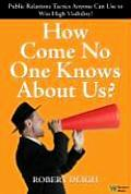 How Come No One Knows about Us The Ultimate Public Relations Guide Tactics Anyone Can Use to Win High Visibility