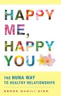 Happy Me Happy You The Huna Way to Healthy Relationships