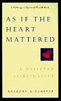 As If the Heart Mattered A Wesleyan Spirituality