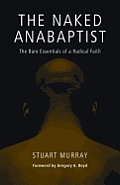 Naked Anabaptist The Bare Essentials of a Radical Faith