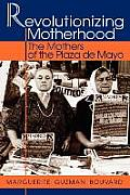 Revolutionizing Motherhood The Mothers of the Plaza de Mayo The Mothers of the Plaza de Mayo