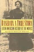 Based on a True Story Latin American History at the Movies Latin American History at the Movies