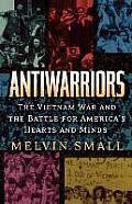 Antiwarriors The Vietnam War & the Battle for Americas Hearts & Minds The Vietnam War & the Battle for Americas Hearts & Minds
