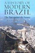 A History Of Modern Brazil: The Past Against The Future by Colin M Maclachlan