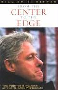 From the Center to the Edge The Politics & Policies of the Clinton Presidency