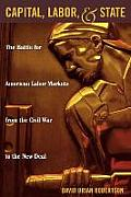 Capital, Labor, and State: The Battle for American Labor Markets from the Civil War to the New Deal