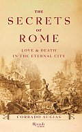 Secrets of Rome Love & Death in the Eternal City