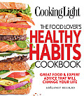 Cooking Light The Food Lovers Healthy Habits Cookbook Great Food & Expert Advice That Will Change Your Life