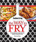 Southern Living the Way to Fry Fresh Fabulous Recipes for the Modern Southern Kitchen