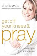 Get Off Your Knees & Pray A Womans Guide to Life Changing Prayer
