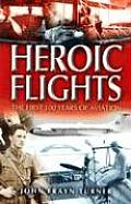 Heroic Flights: The First 100 Years of Aviation