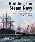 Building The Steam Navy: Dockyards, Technology & The Creation Of The Victorian Battle Fleet, 1830-1906 by David Evans