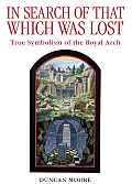 In Search of That Which Was Lost: True Symbolism of the Royal Arch