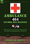 Ambulance 464 Encore Des Blesss: The Experiences of an American Volunteer with the French Army During the First World War