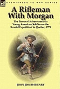 A Rifleman With Morgan: The Personal Adventures Of A Young American Soldier On The 'Arnold Expedition' To... by John Joseph Henry