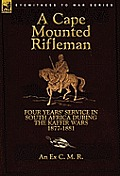 A Cape Mounted Rifleman: Four Years' Service in South Africa During the Kaffir Wars, 1877-1881
