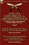 With the Ghurkas in Afghanistan: The Defence of Char-Ee-Kar During the First Afghan War, 1841---Char-Ee-Kar and Service There with the 4th Goorkha Reg