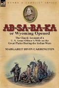 AB-Sa-Ra-Ka Or Wyoming Opened: The Classic Account Of A U. S. Army Officer's Wife On The Great Plains During... by Margaret Irvin Carrington