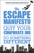 The Escape Manifesto: Life Is Short. Quit Your Corporate Job. Do Something Different!