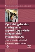 Optimizing Decision Making in the Apparel Supply Chain Using Artificial Intelligence (AI): From Production to Retail (Woodhead Publishing Series in Textiles)