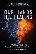 Our Hands His Healing: A Practical Guide to Prayer Ministry and Inner Healing