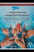 Conditioning Democratization: Institutional Reforms and Eu Membership Conditionality in Albania and Macedonia (Anthem Series on Russian, East European and Eurasian Studies)
