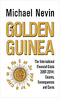 The Golden Guinea: The International Financial Crisis, 2007-2014: Causes, Consequences and Cures