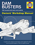 Dam Busters 1943 Onwards (All Marks and Models) Owners' Workshop Manual: An Insight Into the Weapons Technology Used Against the Dams and Other Specia
