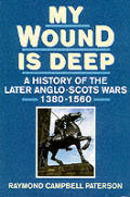 My Wound Is Deep a History of the Later Anglo Scots Wars 1380 1560