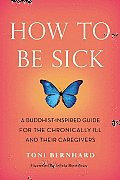 How to Be Sick: A Buddhist-Inspired Guide for the Chronically Ill and Their Caregivers, by Toni Bernhard
