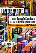 I Am the Market How to Smuggle Cocaine by the Ton in Five Easy Lessons