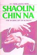 Shaolin Chin Na: The Seizing Art of Kung-Fu