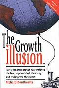 Growth Illusion How Economic Growth Has Enriched the Few Improverished the Many & Endangered the Planet
