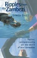 Ripples in the Zambezi : Passion, Entrepreneurship, and the Rebirth of Local Economies (99 Edition)