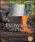 Plowing with Pigs: And Other Creative, Low-Budget Homesteading Solutions