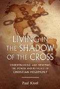 Living in the Shadow of the Cross Understanding & Resisting the Power & Privilege of Christian Hegemony