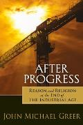 After Progress: Reason & Religion At The End Of The Industrial Age by John Michael Greer