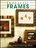 Fantastic Frames: Over 60 Unique Framing Ideas